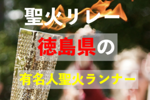 聖火リレーを走る徳島県の有名人は誰?